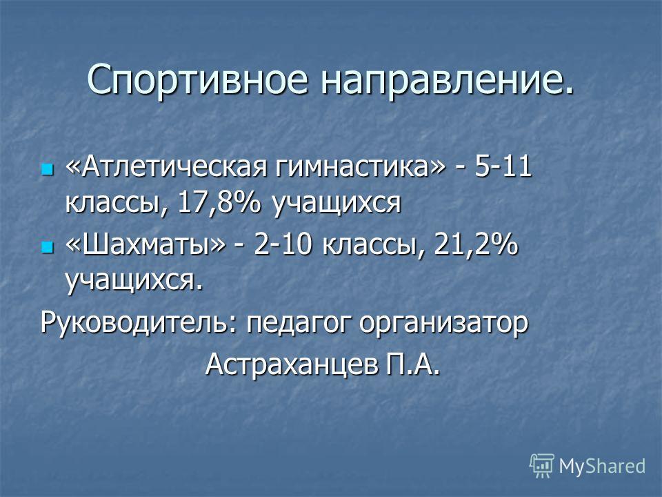Спортивное направление. «Атлетическая гимнастика» - 5-11 классы, 17,8% учащихся «Атлетическая гимнастика» - 5-11 классы, 17,8% учащихся «Шахматы» - 2-10 классы, 21,2% учащихся. «Шахматы» - 2-10 классы, 21,2% учащихся. Руководитель: педагог организато