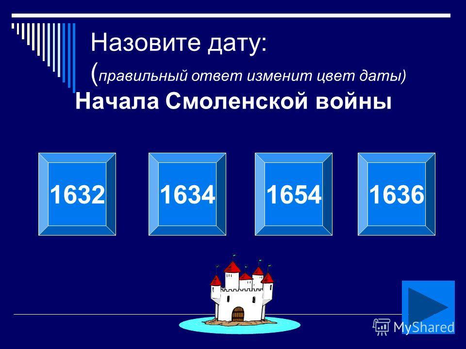 Кобелева О.Л. Назовите дату: ( правильный ответ изменит цвет даты) Начала Смоленской войны 1632163416541636