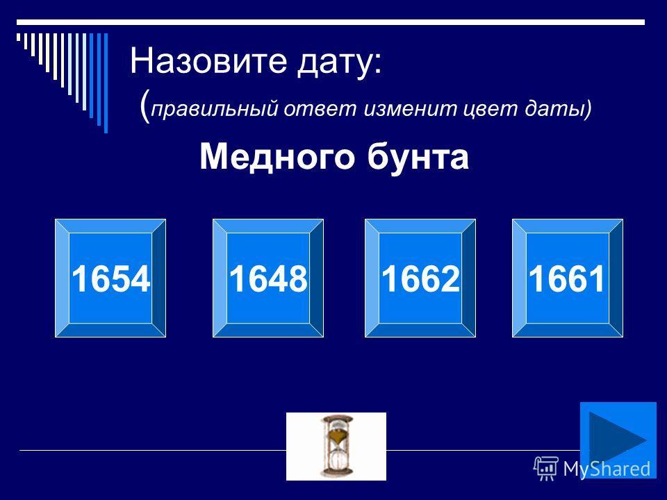 Кобелева О.Л. Назовите дату: ( правильный ответ изменит цвет даты) Медного бунта 1654164816621661