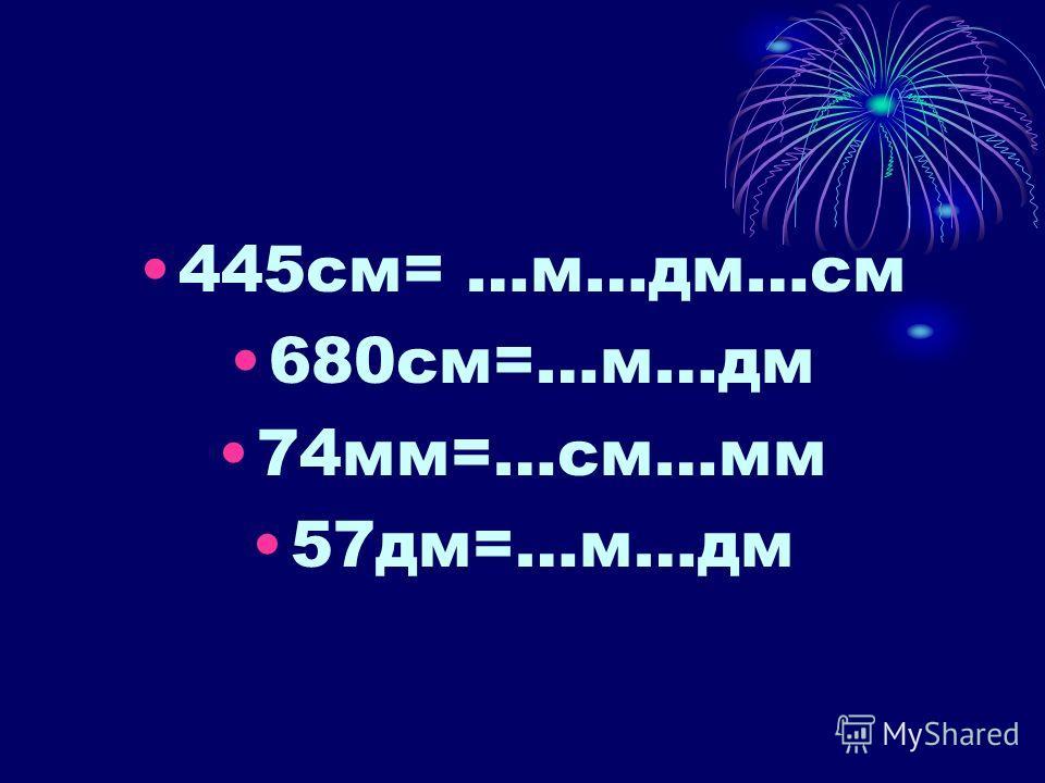 445см= …м…дм…см 680см=…м…дм 74мм=…см…мм 57дм=…м…дм