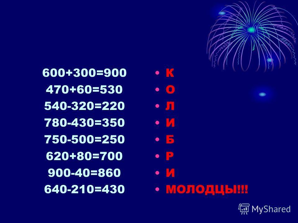 600+300=900 470+60=530 540-320=220 780-430=350 750-500=250 620+80=700 900-40=860 640-210=430 К О Л И Б Р И МОЛОДЦЫ!!!