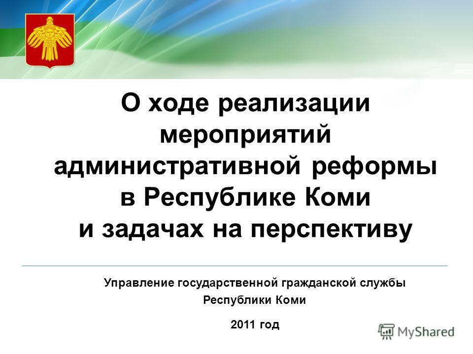 О ходе реализации мероприятий административной реформы в Республике Коми и задачах на перспективу Управление государственной гражданской службы Республики Коми 2011 год