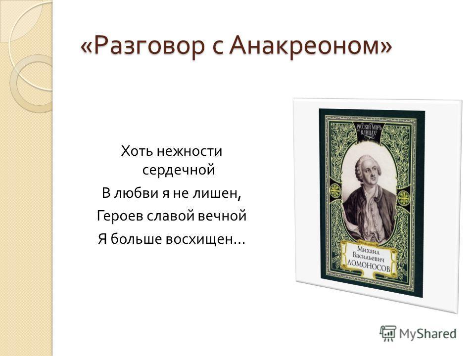 « Разговор с Анакреоном » Хоть нежности сердечной В любви я не лишен, Героев славой вечной Я больше восхищен …