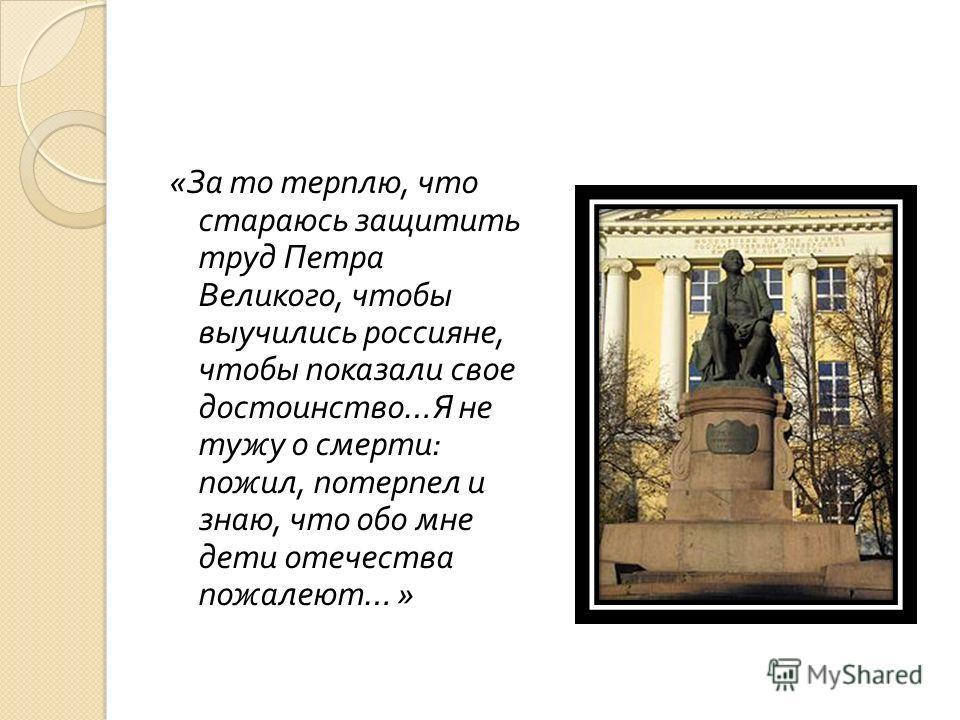 « За то терплю, что стараюсь защитить труд Петра Великого, чтобы выучились россияне, чтобы показали свое достоинство … Я не тужу о смерти : пожил, потерпел и знаю, что обо мне дети отечества пожалеют … »