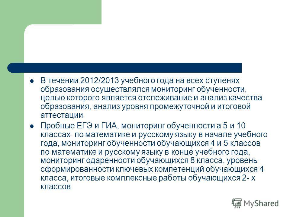 В течении 2012/2013 учебного года на всех ступенях образования осуществлялся мониторинг обученности, целью которого является отслеживание и анализ качества образования, анализ уровня промежуточной и итоговой аттестации Пробные ЕГЭ и ГИА, мониторинг о