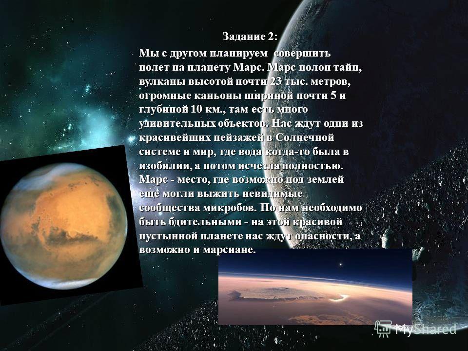 Задание 2:. Мы с другом планируем совершить полет на планету Марс. Марс полон тайн, вулканы высотой почти 23 тыс. метров, огромные каньоны шириной почти 5 и глубиной 10 км., там есть много удивительных объектов. Нас ждут одни из красивейших пейзажей