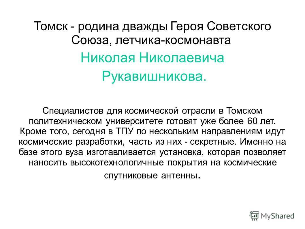 Томск - родина дважды Героя Советского Союза, летчика-космонавта Николая Николаевича Рукавишникова. Специалистов для космической отрасли в Томском политехническом университете готовят уже более 60 лет. Кроме того, сегодня в ТПУ по нескольким направле
