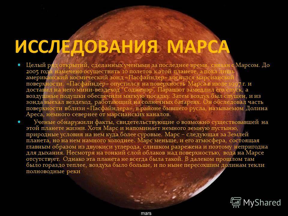 ИССЛЕДОВАНИЯ МАРСА Целый ряд открытий, сделанных учеными за последнее время, связан с Марсом. До 2005 года намечено осуществить 10 полетов к этой планете, а пока лишь американский космический зонд «Пасфайндер» коснулся марсианской поверхности. «Пасфа