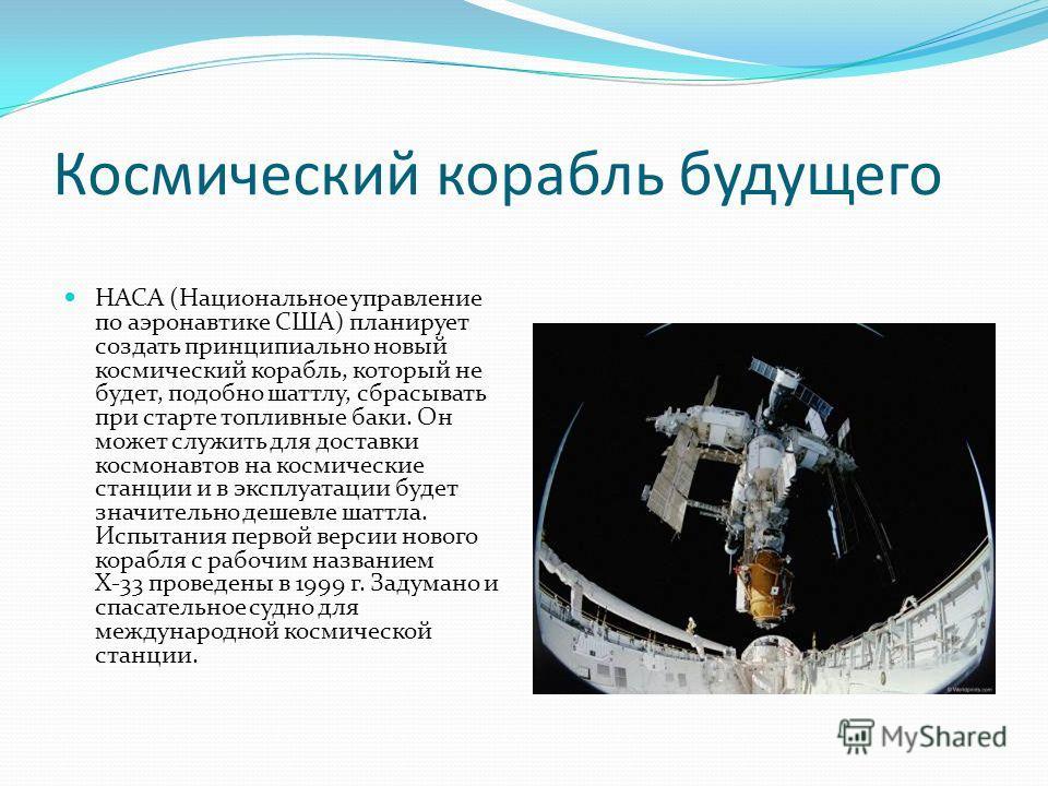 Космический корабль будущего НАСА (Национальное управление по аэронавтике США) планирует создать принципиально новый космический корабль, который не будет, подобно шаттлу, сбрасывать при старте топливные баки. Он может служить для доставки космонавто