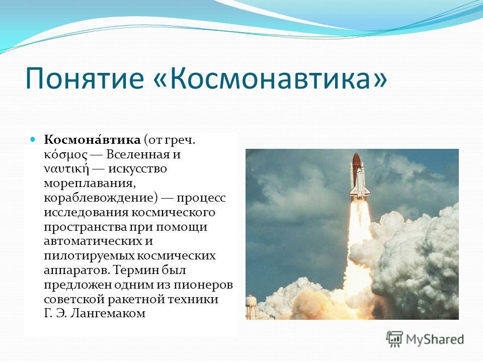 Понятие «Космонавтика» Космона́втика (от греч. κόσμος Вселенная и ναυτική искусство мореплавания, кораблевождение) процесс исследования космического пространства при помощи автоматических и пилотируемых космических аппаратов. Термин был предложен одн