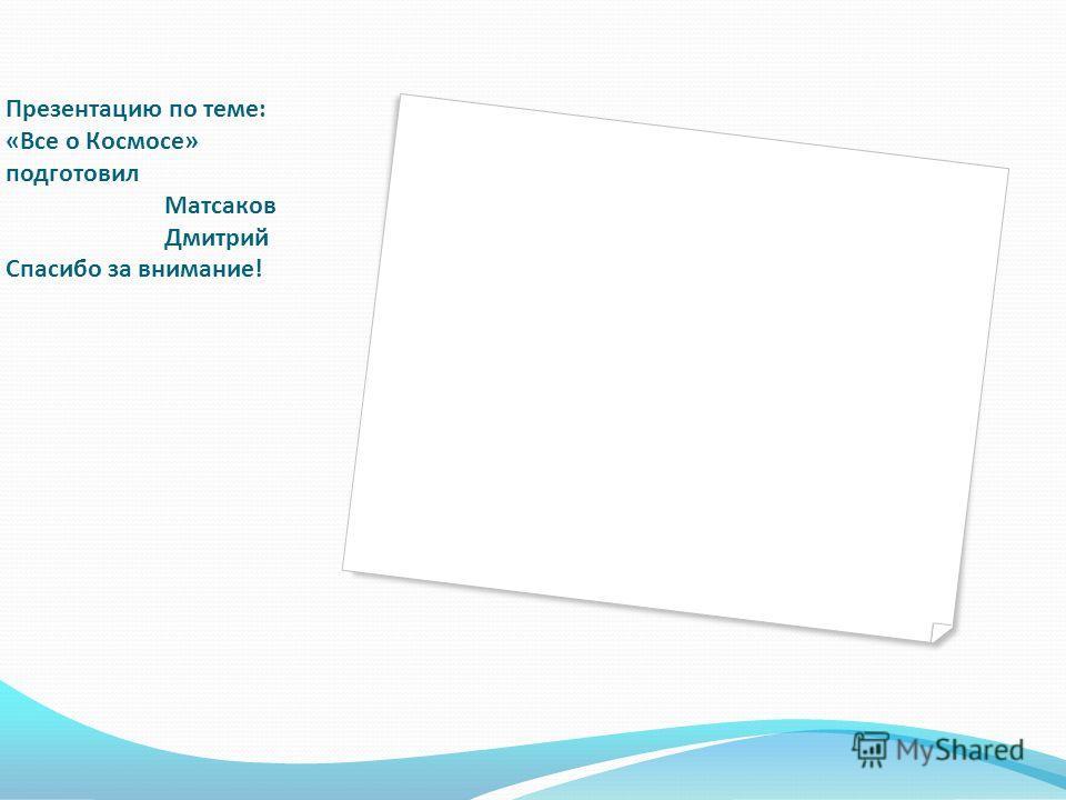 Презентацию по теме: «Все о Космосе» подготовил Матсаков Дмитрий Спасибо за внимание!