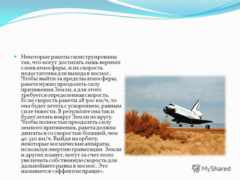 Некоторые ракеты сконструированы так, что могут достигать лишь верхних слоев атмосферы, и их скорость недостаточна для выхода в космос. Чтобы выйти за пределы атмосферы, ракете нужно преодолеть силу притяжения Земли, а для этого требуется определенна