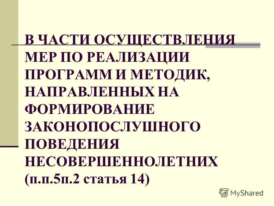 В ЧАСТИ ОСУЩЕСТВЛЕНИЯ МЕР ПО РЕАЛИЗАЦИИ ПРОГРАММ И МЕТОДИК, НАПРАВЛЕННЫХ НА ФОРМИРОВАНИЕ ЗАКОНОПОСЛУШНОГО ПОВЕДЕНИЯ НЕСОВЕРШЕННОЛЕТНИХ (п.п.5п.2 статья 14)