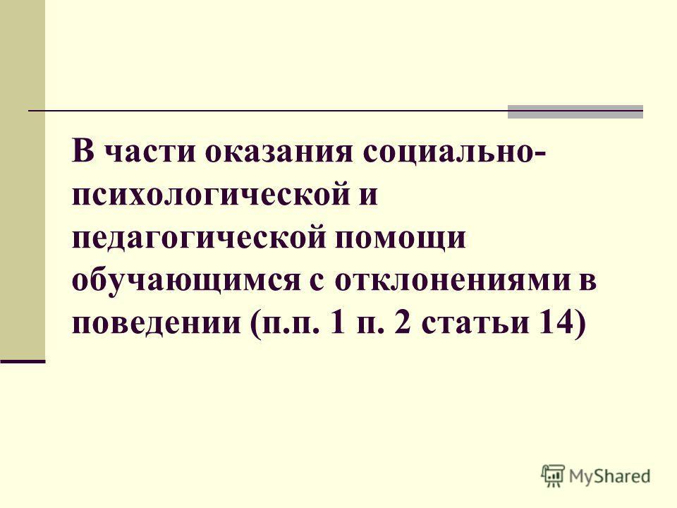 В части оказания социально- психологической и педагогической помощи обучающимся с отклонениями в поведении (п.п. 1 п. 2 статьи 14)