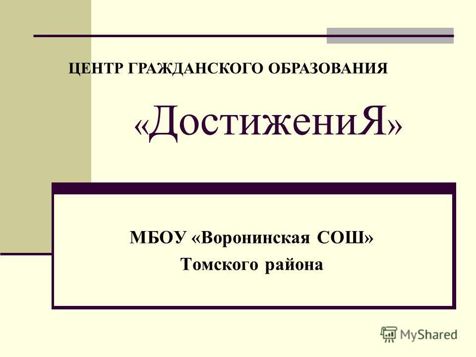 « ДостижениЯ » МБОУ «Воронинская СОШ» Томского района ЦЕНТР ГРАЖДАНСКОГО ОБРАЗОВАНИЯ