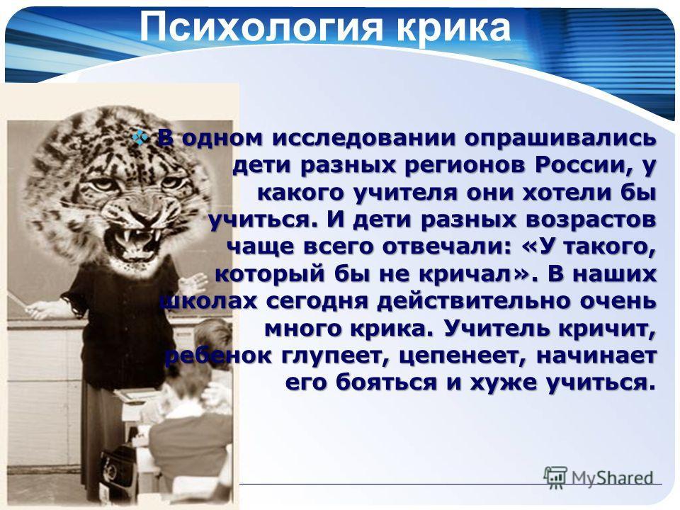 Психология крика В одном исследовании опрашивались дети разных регионов России, у какого учителя они хотели бы учиться. И дети разных возрастов чаще всего отвечали: «У такого, который бы не кричал». В наших школах сегодня действительно очень много кр