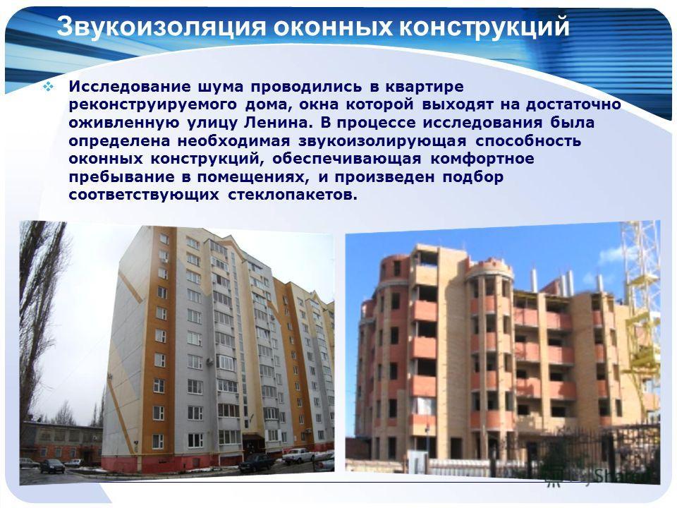 Звукоизоляция оконных конструкций Исследование шума проводились в квартире реконструируемого дома, окна которой выходят на достаточно оживленную улицу Ленина. В процессе исследования была определена необходимая звукоизолирующая способность оконных ко