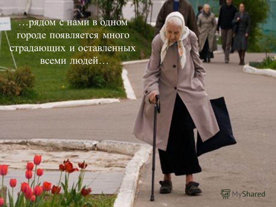 …рядом с нами в одном городе появляется много страдающих и оставленных всеми людей…