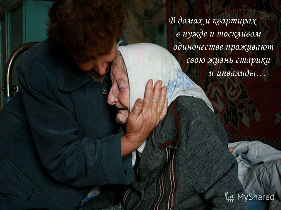 В домах и квартирах в нужде и тоскливом одиночестве проживают свою жизнь старики и инвалиды…
