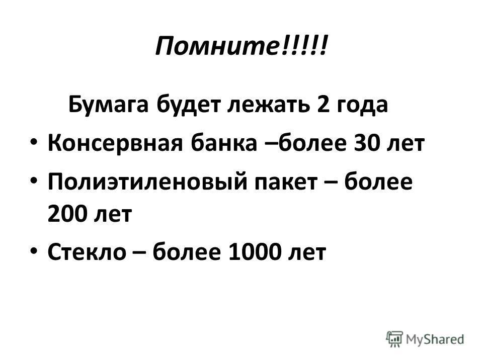 Помните!!!!! Бумага будет лежать 2 года Консервная банка –более 30 лет Полиэтиленовый пакет – более 200 лет Стекло – более 1000 лет