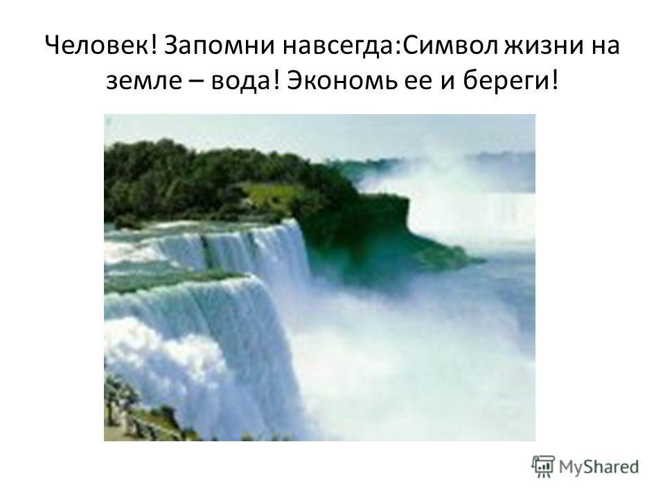 Человек! Запомни навсегда:Символ жизни на земле – вода! Экономь ее и береги!