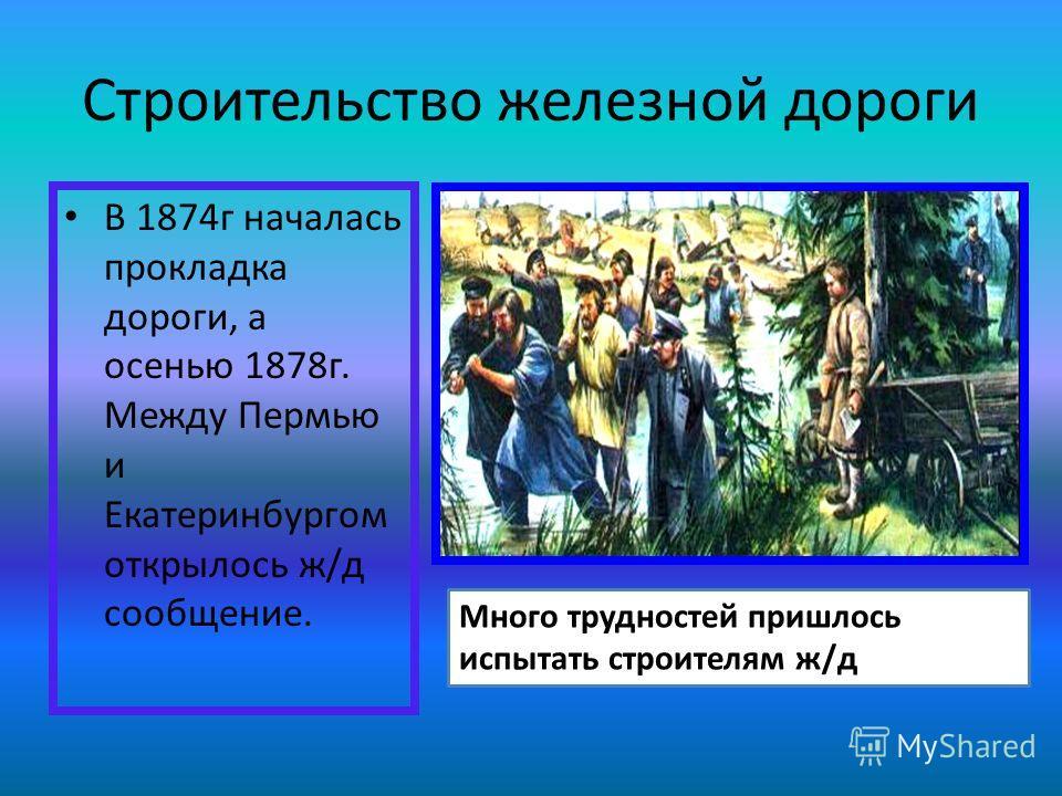 Строительство железной дороги В 1874г началась прокладка дороги, а осенью 1878г. Между Пермью и Екатеринбургом открылось ж/д сообщение. Много трудностей пришлось испытать строителям ж/д