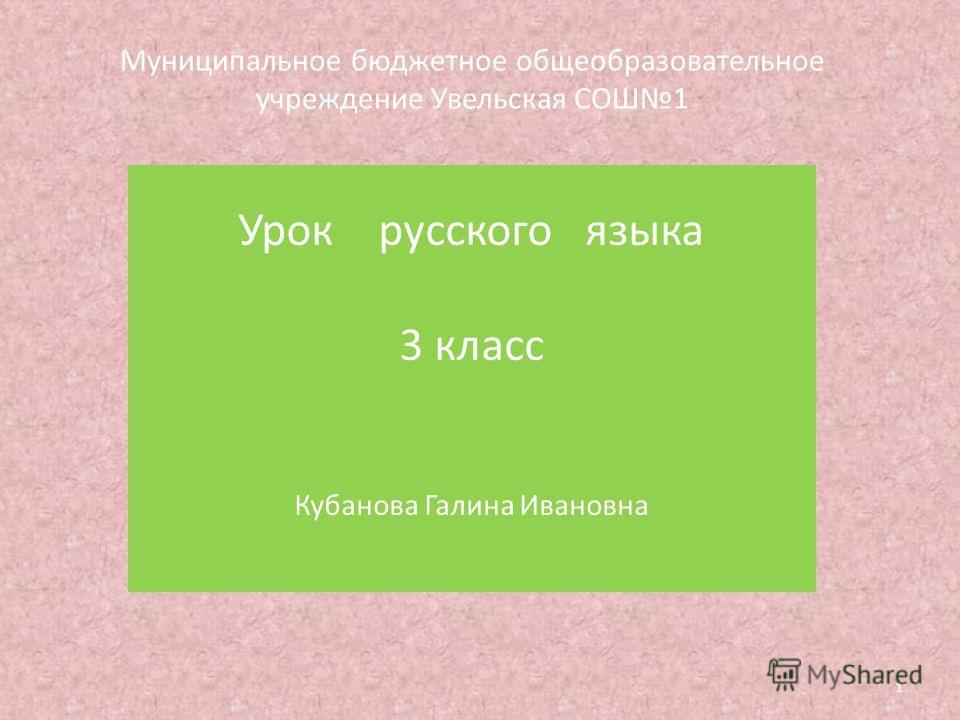 Муниципальное бюджетное общеобразовательное учреждение Увельская СОШ1 Урок русского языка 3 класс Кубанова Галина Ивановна 1