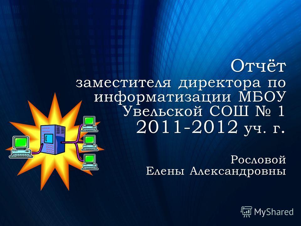Отчёт заместителя директора по информатизации МБОУ Увельской СОШ 1 2011-2012 уч. г. Рословой Елены Александровны