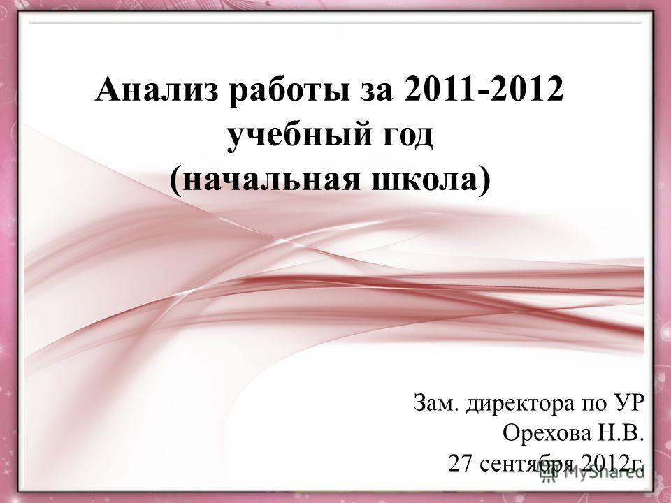 Анализ работы за 2011-2012 учебный год (начальная школа) Зам. директора по УР Орехова Н.В. 27 сентября 2012г.