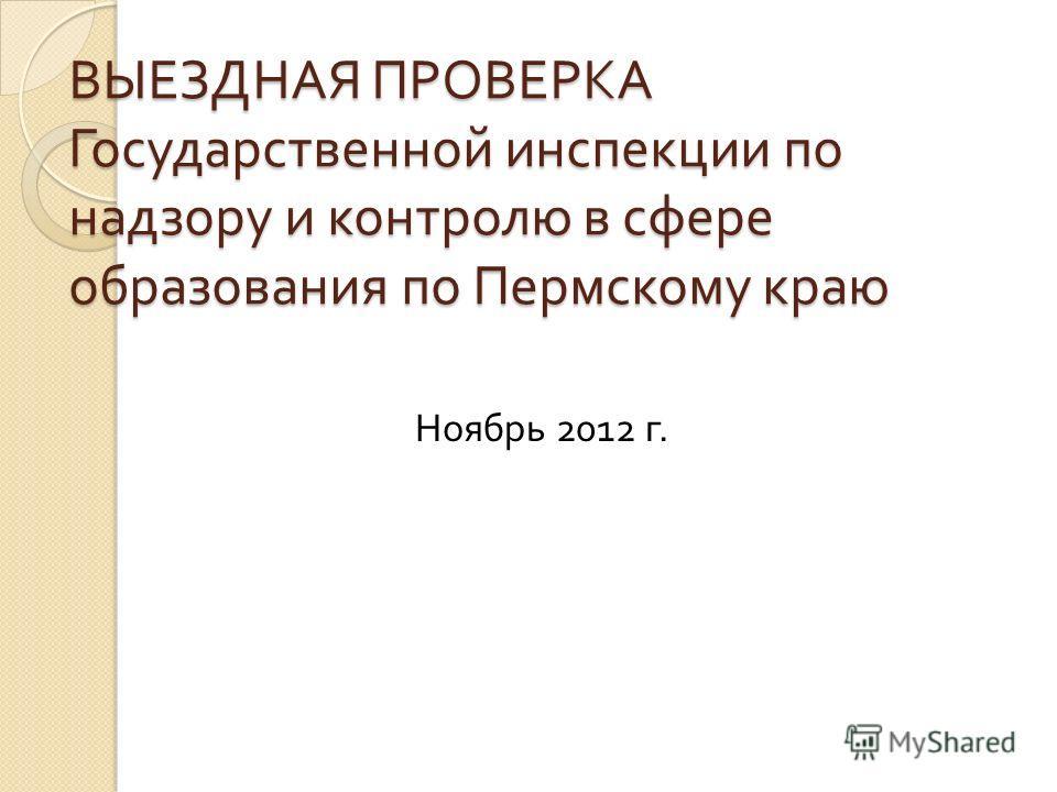 ВЫЕЗДНАЯ ПРОВЕРКА Государственной инспекции по надзору и контролю в сфере образования по Пермскому краю Ноябрь 2012 г.