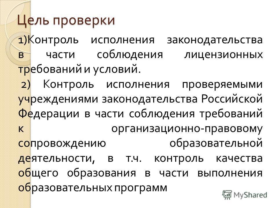 Цель проверки 1) Контроль исполнения законодательства в части соблюдения лицензионных требований и условий. 2) Контроль исполнения проверяемыми учреждениями законодательства Российской Федерации в части соблюдения требований к организационно - правов
