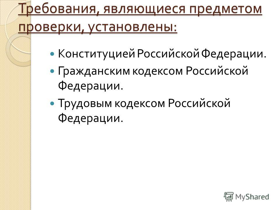 Требования, являющиеся предметом проверки, установлены : Конституцией Российской Федерации. Гражданским кодексом Российской Федерации. Трудовым кодексом Российской Федерации.