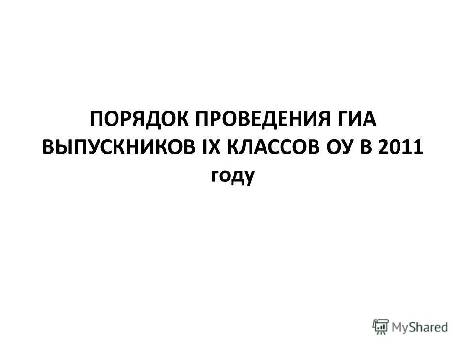 ПОРЯДОК ПРОВЕДЕНИЯ ГИА ВЫПУСКНИКОВ IX КЛАССОВ ОУ В 2011 году