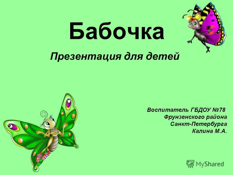Бабочка Презентация для детей Воспитатель ГБДОУ 78 Фрунзенского района Санкт-Петербурга Калина М.А.
