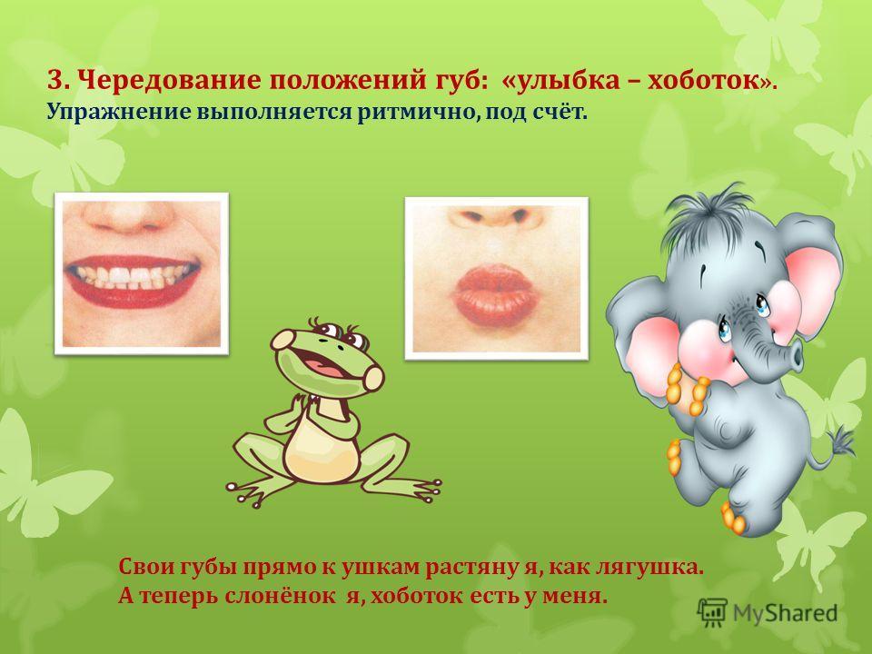 3. Чередование положений губ: «улыбка – хоботок ». Упражнение выполняется ритмично, под счёт. Свои губы прямо к ушкам растяну я, как лягушка. А теперь слонёнок я, хоботок есть у меня.