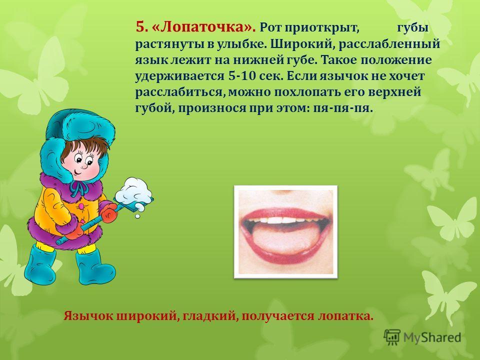 5. «Лопаточка». Рот приоткрыт, губы растянуты в улыбке. Широкий, расслабленный язык лежит на нижней губе. Такое положение удерживается 5-10 сек. Если язычок не хочет расслабиться, можно похлопать его верхней губой, произнося при этом: пя-пя-пя. Язычо