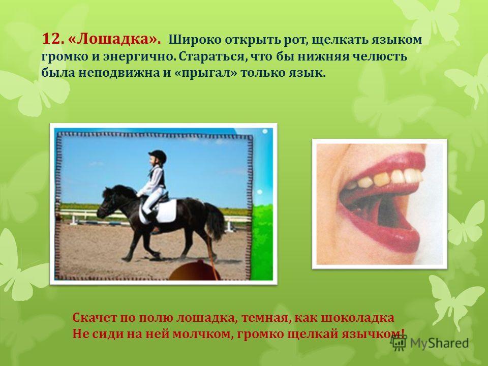 12. «Лошадка». Широко открыть рот, щелкать языком громко и энергично. Стараться, что бы нижняя челюсть была неподвижна и «прыгал» только язык. Скачет по полю лошадка, темная, как шоколадка Не сиди на ней молчком, громко щелкай язычком!