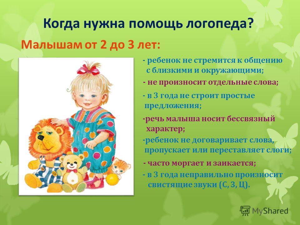 Когда нужна помощь логопеда? Малышам от 2 до 3 лет: - ребенок не стремится к общению с близкими и окружающими; - не произносит отдельные слова; - в 3 года не строит простые предложения; -речь малыша носит бессвязный характер; -ребенок не договаривает