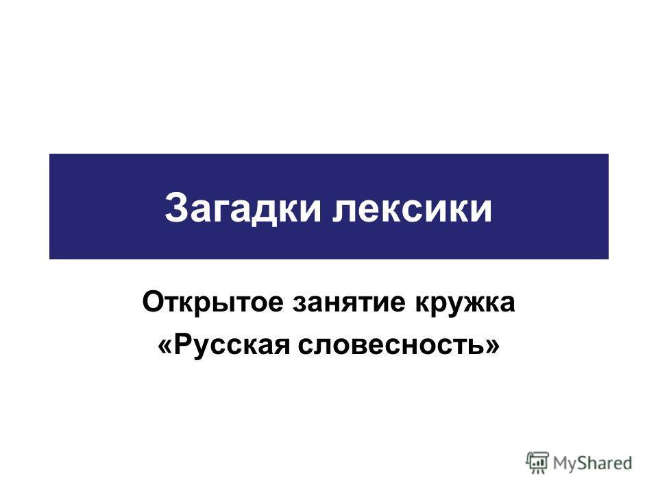 Загадки лексики Открытое занятие кружка «Русская словесность»