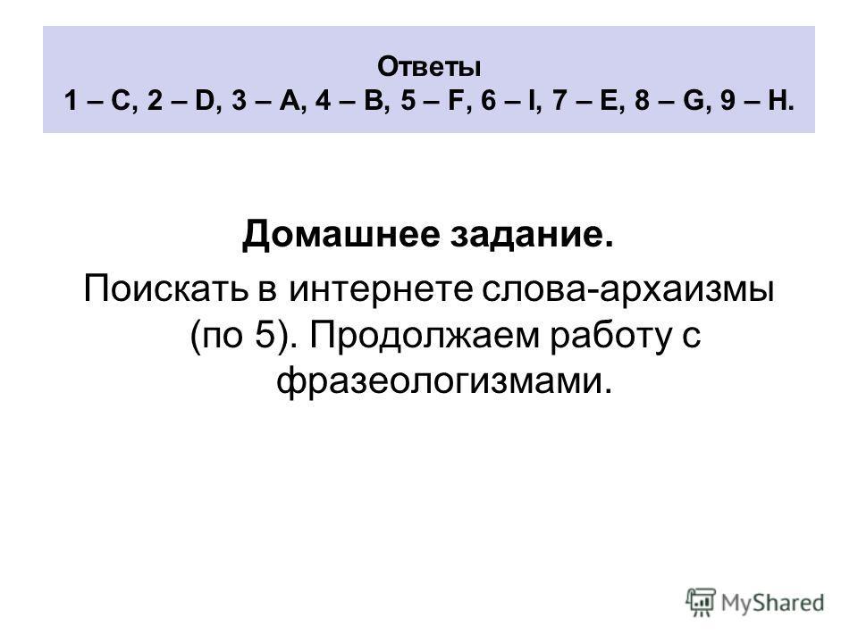 Ответы 1 – C, 2 – D, 3 – A, 4 – B, 5 – F, 6 – I, 7 – E, 8 – G, 9 – H. Домашнее задание. Поискать в интернете слова-архаизмы (по 5). Продолжаем работу с фразеологизмами.