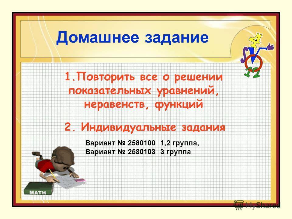 Домашнее задание 2. Индивидуальные задания 1.Повторить все о решении показательных уравнений, неравенств, функций Вариант 2580100 1,2 группа, Вариант 2580103 3 группа
