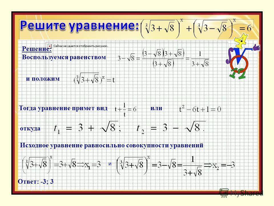 Решение: Воспользуемся равенством и положим Тогда уравнение примет вид или откуда Исходное уравнение равносильно совокупности уравнений и Ответ: -3; 3