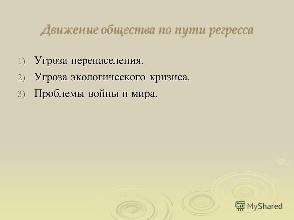 Движение общества по пути регресса 1) Угроза перенаселения. 2) Угроза экологического кризиса. 3) Проблемы войны и мира.