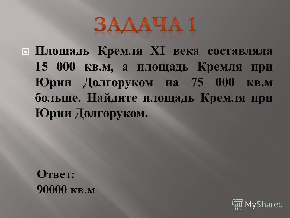 Площадь Кремля Х I века составляла 15 000 кв. м, а площадь Кремля при Юрии Долгоруком на 75 000 кв. м больше. Найдите площадь Кремля при Юрии Долгоруком. Ответ: 90000 кв.м
