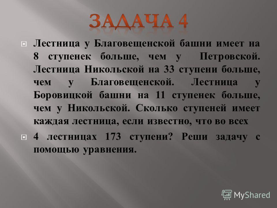 Лестница у Благовещенской башни имеет на 8 ступенек больше, чем у Петровской. Лестница Никольской на 33 ступени больше, чем у Благовещенской. Лестница у Боровицкой башни на 11 ступенек больше, чем у Никольской. Сколько ступеней имеет каждая лестница,