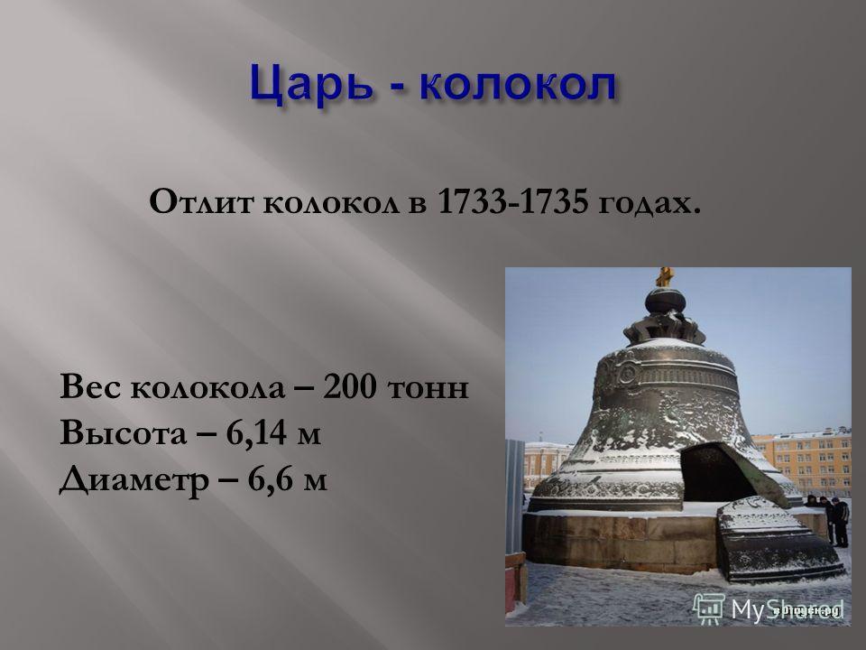 Отлит колокол в 1733-1735 годах. Вес колокола – 200 тонн Высота – 6,14 м Диаметр – 6,6 м