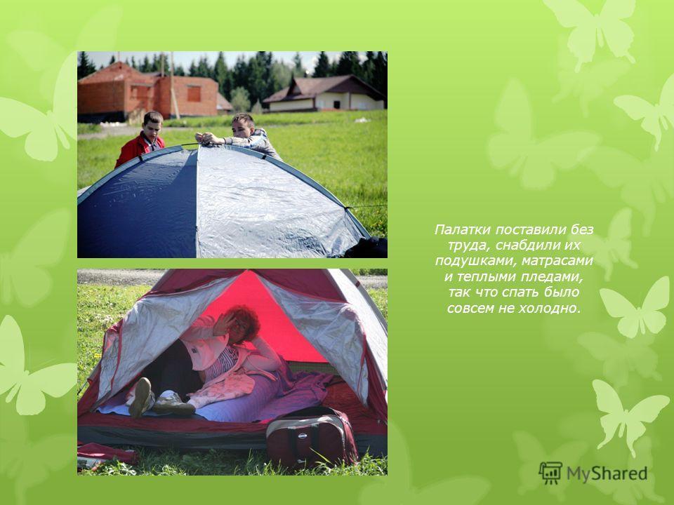 Палатки поставили без труда, снабдили их подушками, матрасами и теплыми пледами, так что спать было совсем не холодно.