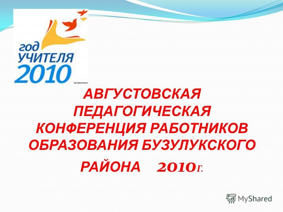 АВГУСТОВСКАЯ ПЕДАГОГИЧЕСКАЯ КОНФЕРЕНЦИЯ РАБОТНИКОВ ОБРАЗОВАНИЯ БУЗУЛУКСКОГО РАЙОНА 2010 Г.