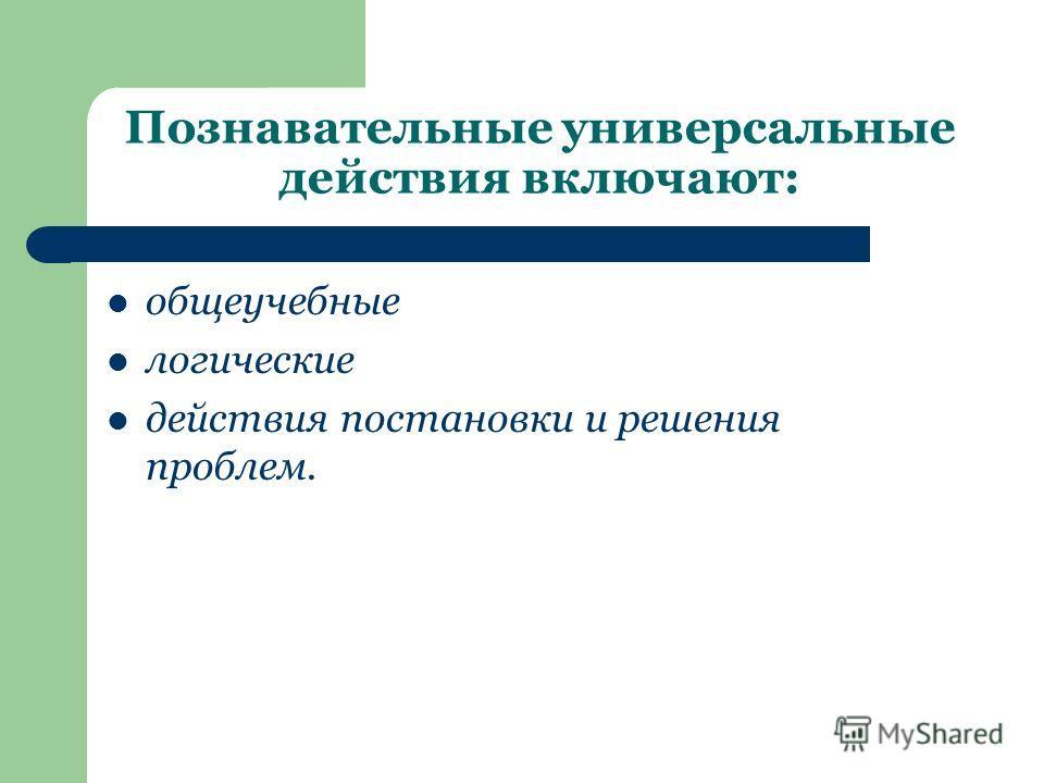 Познавательные универсальные действия включают: общеучебные логические действия постановки и решения проблем.