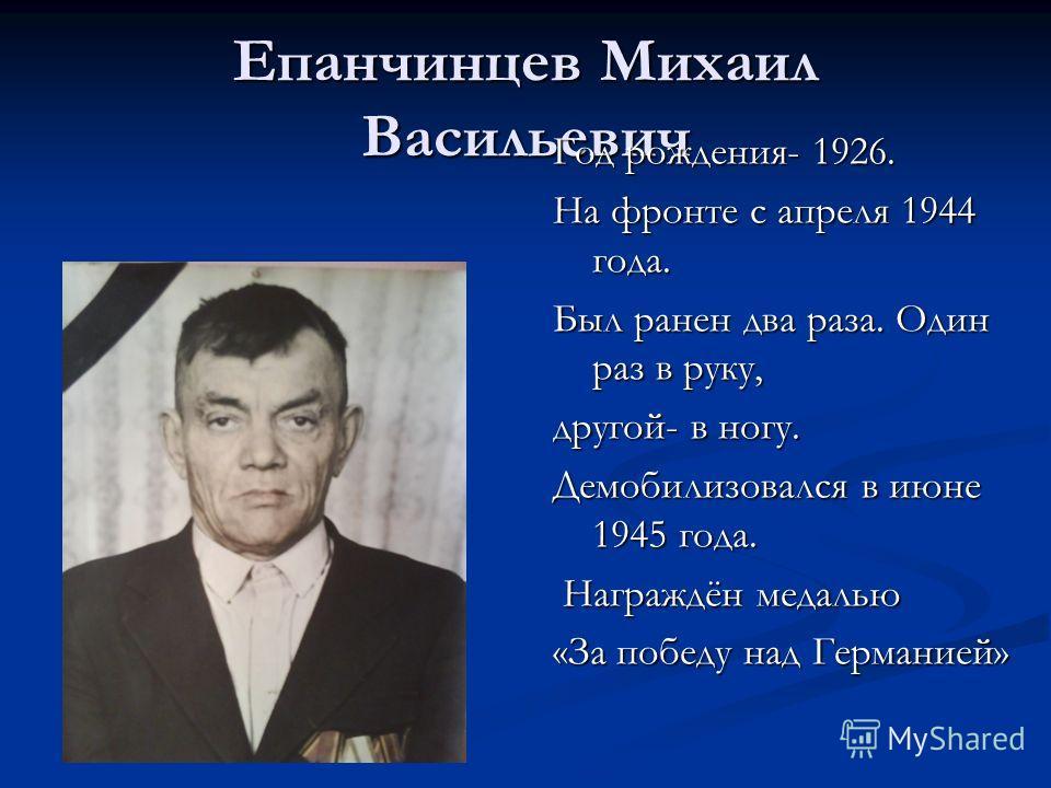 Епанчинцев Михаил Васильевич Год рождения- 1926. На фронте с апреля 1944 года. Был ранен два раза. Один раз в руку, другой- в ногу. Демобилизовался в июне 1945 года. Награждён медалью Награждён медалью «За победу над Германией»